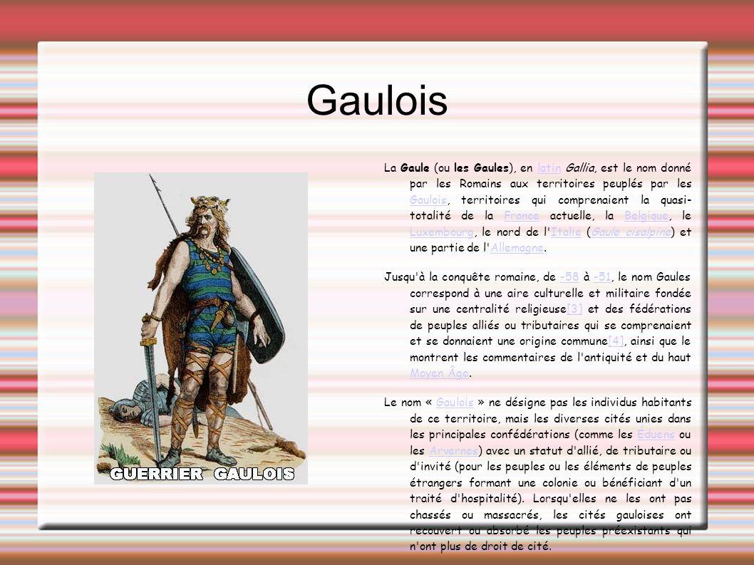 Gaulois La Gaule (ou les Gaules), en latin Gallia, est le nom donné par les Romains aux territoires peuplés par les Gaulois, territoires qui comprenaient la quasi- totalité de la France actuelle, la Belgique, le Luxembourg, le nord de l Italie (Gaule cisalpine) et une partie de l Allemagne.latin GauloisFranceBelgique LuxembourgItalieGaule cisalpineAllemagne Jusqu à la conquête romaine, de -58 à -51, le nom Gaules correspond à une aire culturelle et militaire fondée sur une centralité religieuse[3] et des fédérations de peuples alliés ou tributaires qui se comprenaient et se donnaient une origine commune[4], ainsi que le montrent les commentaires de l antiquité et du haut Moyen Âge.-58-51[3][4] Moyen Âge Le nom « Gaulois » ne désigne pas les individus habitants de ce territoire, mais les diverses cités unies dans les principales confédérations (comme les Éduens ou les Arvernes) avec un statut d allié, de tributaire ou d invité (pour les peuples ou les éléments de peuples étrangers formant une colonie ou bénéficiant d un traité d hospitalité).