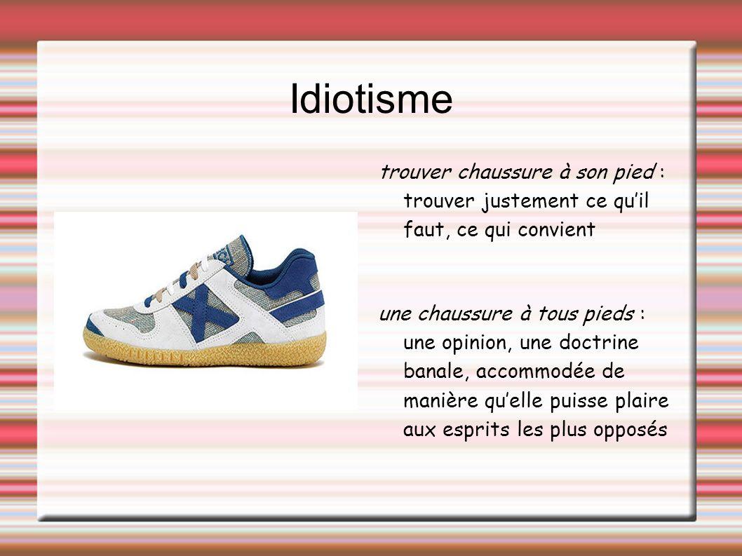 Idiotisme trouver chaussure à son pied : trouver justement ce quil faut, ce qui convient une chaussure à tous pieds : une opinion, une doctrine banale, accommodée de manière quelle puisse plaire aux esprits les plus opposés