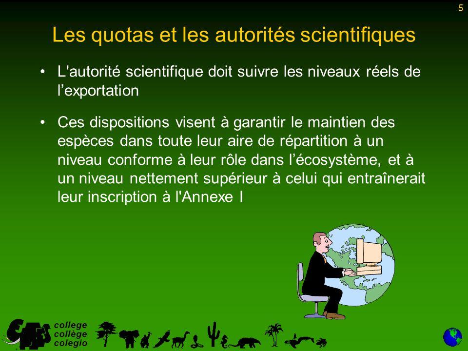 5 L autorité scientifique doit suivre les niveaux réels de lexportation Ces dispositions visent à garantir le maintien des espèces dans toute leur aire de répartition à un niveau conforme à leur rôle dans lécosystème, et à un niveau nettement supérieur à celui qui entraînerait leur inscription à l Annexe I Les quotas et les autorités scientifiques