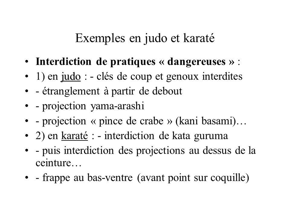Exemples en judo et karaté Interdiction de pratiques « dangereuses » : judo1) en judo : - clés de coup et genoux interdites - étranglement à partir de debout - projection yama-arashi - projection « pince de crabe » (kani basami)… 2) en karaté : - interdiction de kata guruma - puis interdiction des projections au dessus de la ceinture… - frappe au bas-ventre (avant point sur coquille)