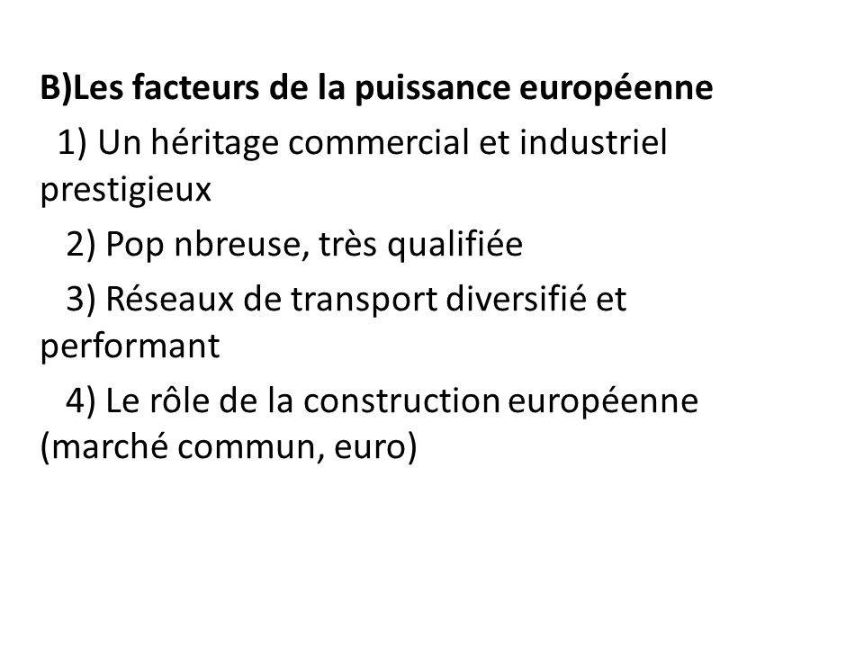 B)Les facteurs de la puissance européenne 1) Un héritage commercial et industriel prestigieux 2) Pop nbreuse, très qualifiée 3) Réseaux de transport diversifié et performant 4) Le rôle de la construction européenne (marché commun, euro)