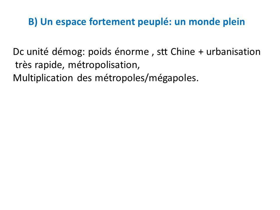 B) Un espace fortement peuplé: un monde plein Dc unité démog: poids énorme, stt Chine + urbanisation très rapide, métropolisation, Multiplication des