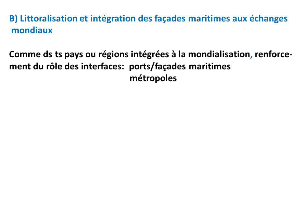 B) Littoralisation et intégration des façades maritimes aux échanges mondiaux Comme ds ts pays ou régions intégrées à la mondialisation, renforce- men