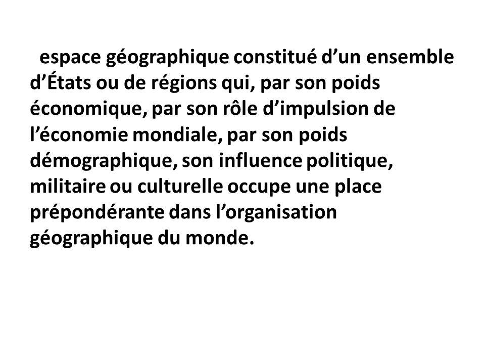 espace géographique constitué dun ensemble dÉtats ou de régions qui, par son poids économique, par son rôle dimpulsion de léconomie mondiale, par son