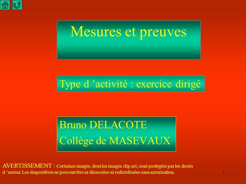 1 Mesures et preuves Bruno DELACOTE Collège de MASEVAUX Type d activité : exercice dirigé AVERTISSEMENT : Certaines images, dont les images clip art, sont protégées par les droits d auteur.