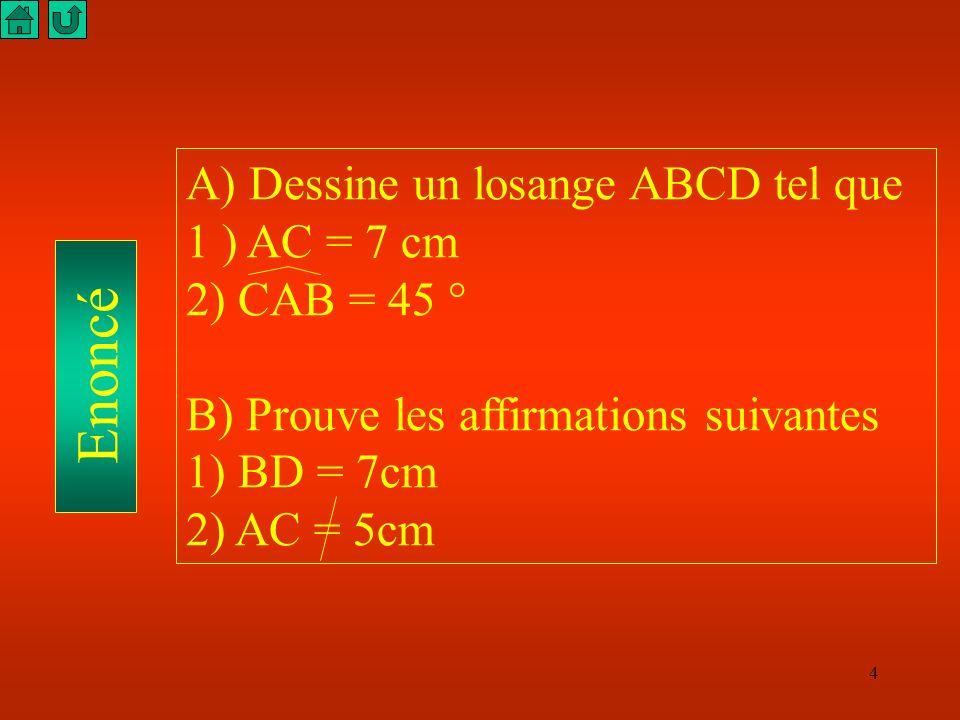 4 Enoncé A) Dessine un losange ABCD tel que 1 ) AC = 7 cm 2) CAB = 45 ° B) Prouve les affirmations suivantes 1) BD = 7cm 2) AC = 5cm