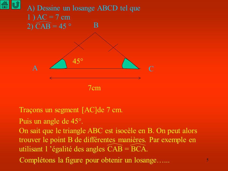 5 A) Dessine un losange ABCD tel que 1 ) AC = 7 cm 2) CAB = 45 ° 7cm 45° Traçons un segment [AC]de 7 cm.