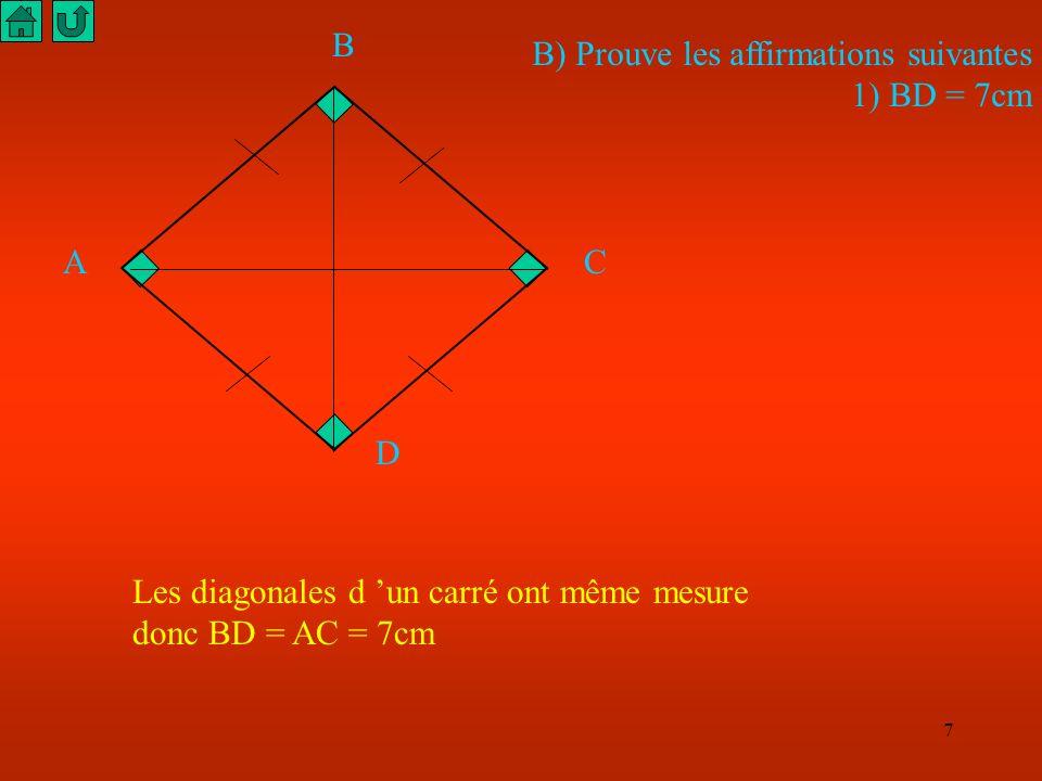 7 A B C D B) Prouve les affirmations suivantes 1) BD = 7cm Les diagonales d un carré ont même mesure donc BD = AC = 7cm
