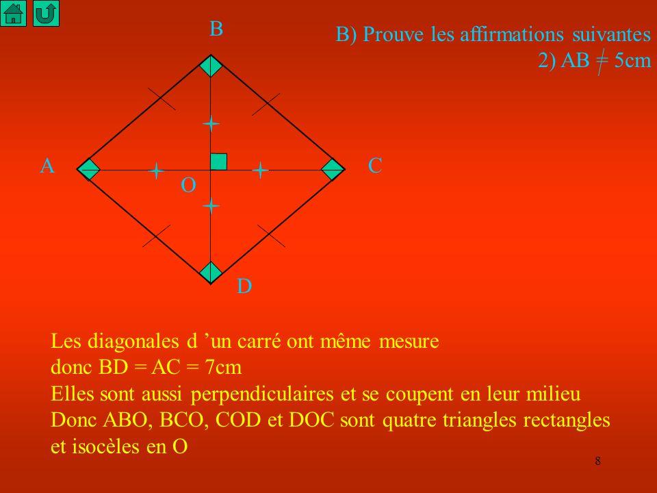 8 A B C D B) Prouve les affirmations suivantes 2) AB = 5cm Les diagonales d un carré ont même mesure donc BD = AC = 7cm Elles sont aussi perpendiculaires et se coupent en leur milieu Donc ABO, BCO, COD et DOC sont quatre triangles rectangles et isocèles en O O