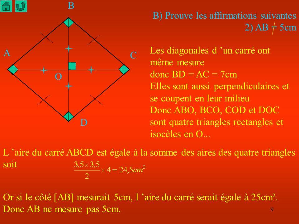 9 B) Prouve les affirmations suivantes 2) AB = 5cm Les diagonales d un carré ont même mesure donc BD = AC = 7cm Elles sont aussi perpendiculaires et se coupent en leur milieu Donc ABO, BCO, COD et DOC sont quatre triangles rectangles et isocèles en O...