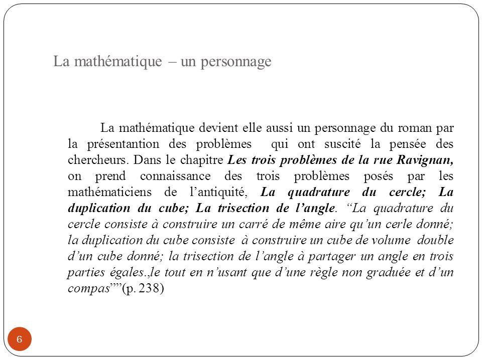 La mathématique – un personnage 6 La mathématique devient elle aussi un personnage du roman par la présentantion des problèmes qui ont suscité la pensée des chercheurs.