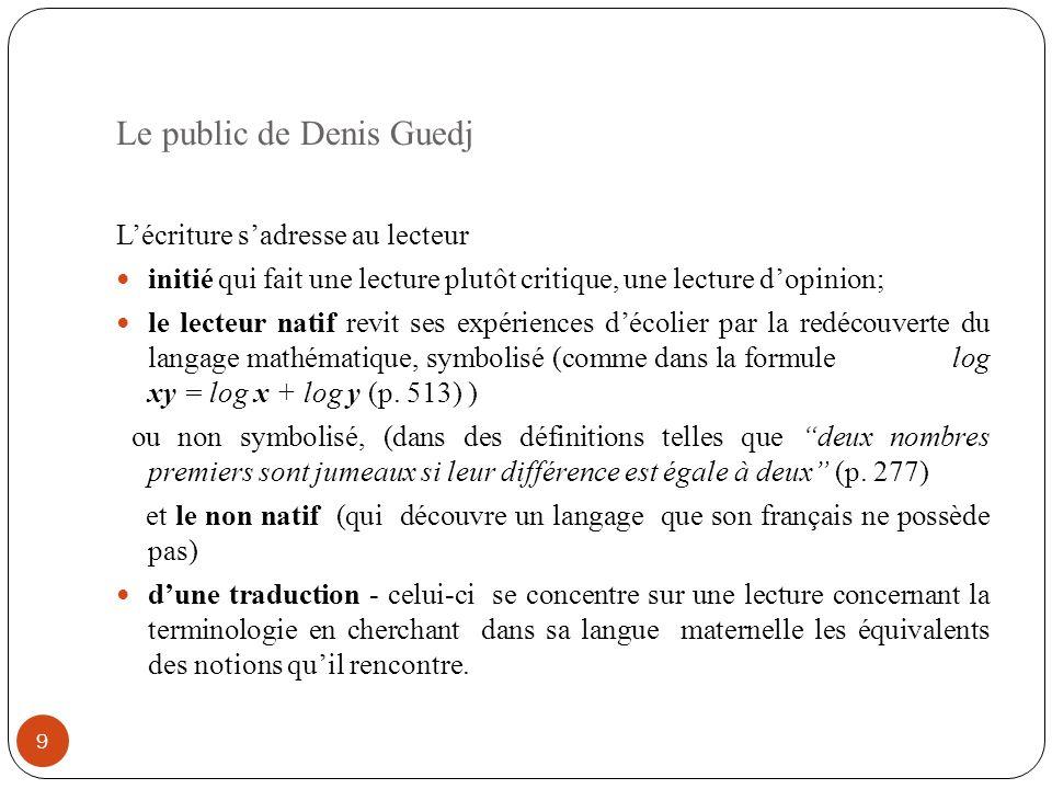Le public de Denis Guedj 9 Lécriture sadresse au lecteur initié qui fait une lecture plutôt critique, une lecture dopinion; le lecteur natif revit ses expériences décolier par la redécouverte du langage mathématique, symbolisé (comme dans la formule log xy = log x + log y (p.