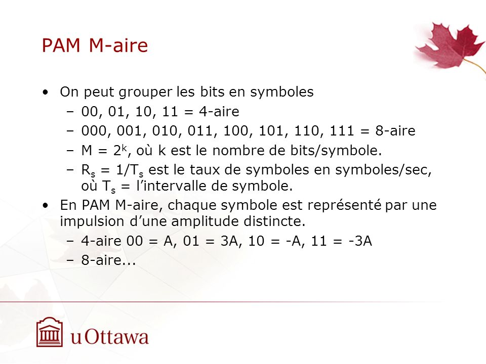 PAM M-aire On peut grouper les bits en symboles –00, 01, 10, 11 = 4-aire –000, 001, 010, 011, 100, 101, 110, 111 = 8-aire –M = 2 k, où k est le nombre