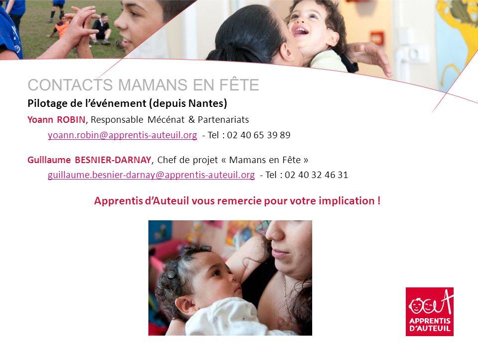 CONTACTS MAMANS EN FÊTE Pilotage de lévénement (depuis Nantes) Yoann ROBIN, Responsable Mécénat & Partenariats yoann.robin@apprentis-auteuil.org - Tel