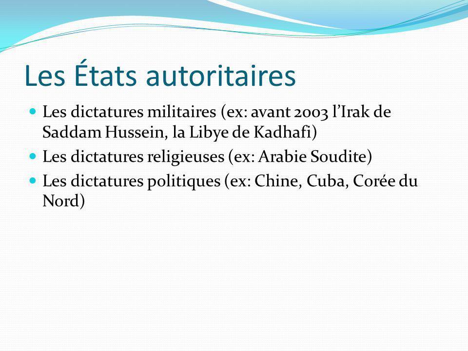 Les États autoritaires Les dictatures militaires (ex: avant 2003 lIrak de Saddam Hussein, la Libye de Kadhafi) Les dictatures religieuses (ex: Arabie