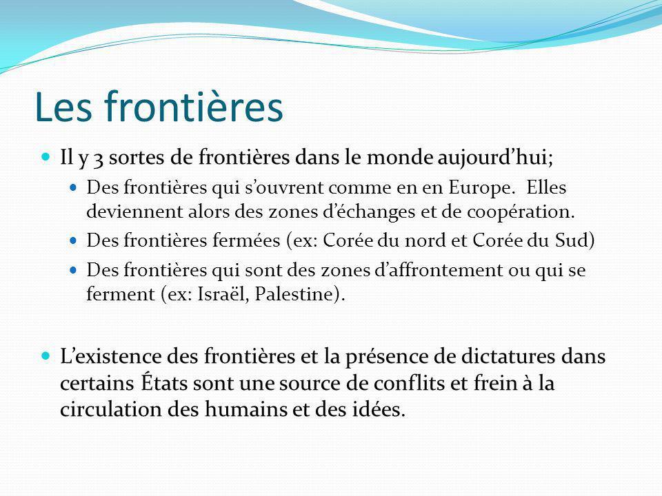 Les frontières Il y 3 sortes de frontières dans le monde aujourdhui; Des frontières qui souvrent comme en en Europe. Elles deviennent alors des zones