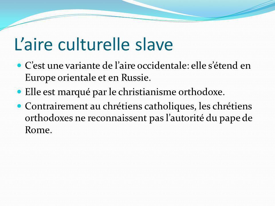 Laire culturelle slave Cest une variante de laire occidentale: elle sétend en Europe orientale et en Russie. Elle est marqué par le christianisme orth