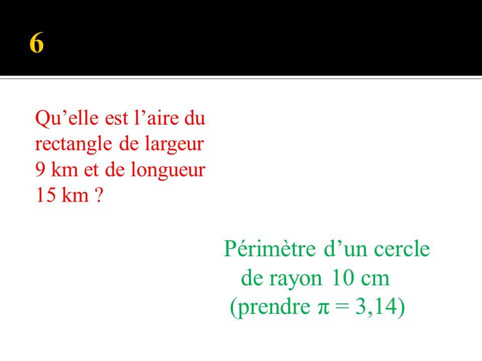 Périmètre dun cercle de rayon 10 cm (prendre π = 3,14) Quelle est laire du rectangle de largeur 9 km et de longueur 15 km ?