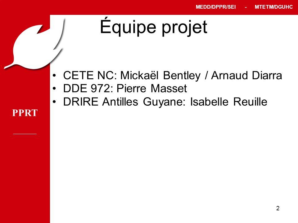 PPRT MEDD/DPPR/SEI - MTETM/DGUHC 2 Équipe projet CETE NC: Mickaël Bentley / Arnaud Diarra DDE 972: Pierre Masset DRIRE Antilles Guyane: Isabelle Reuil