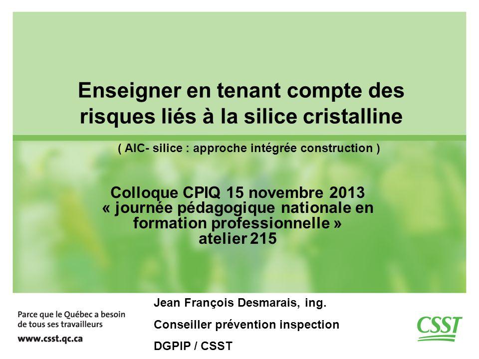 Enseigner en tenant compte des risques liés à la silice cristalline Colloque CPIQ 15 novembre 2013 « journée pédagogique nationale en formation professionnelle » atelier 215 Jean François Desmarais, ing.