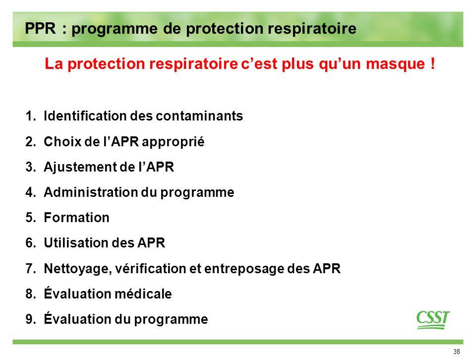 38 PPR : programme de protection respiratoire 1.Identification des contaminants 2.Choix de lAPR approprié 3.Ajustement de lAPR 4.Administration du pro