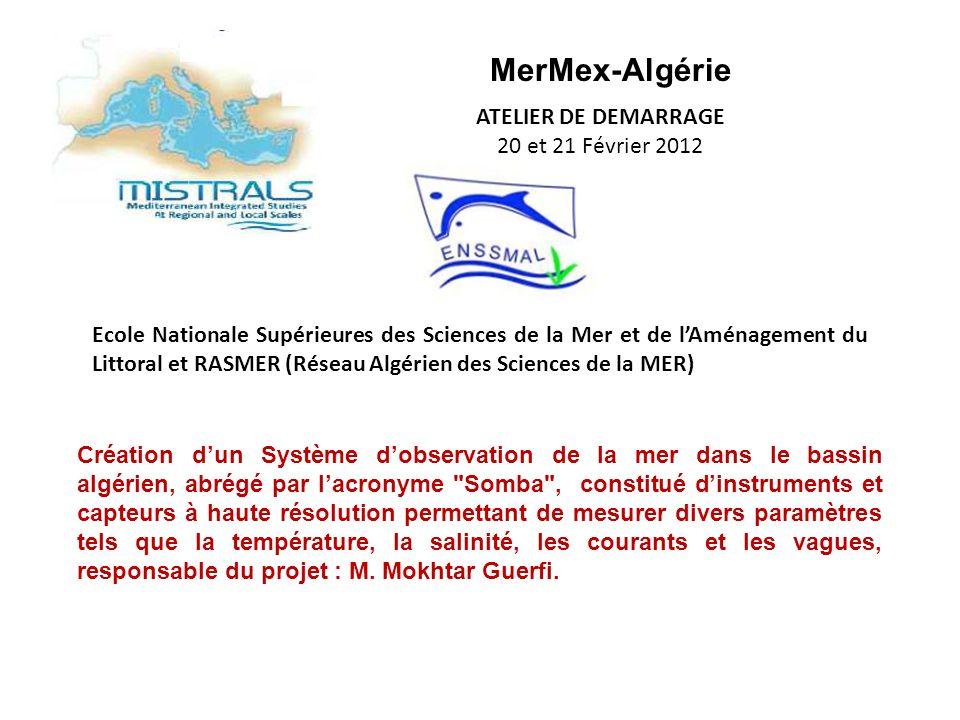 MerMex-Algérie ATELIER DE DEMARRAGE 20 et 21 Février 2012 Ecole Nationale Supérieures des Sciences de la Mer et de lAménagement du Littoral et RASMER (Réseau Algérien des Sciences de la MER) Création dun Système dobservation de la mer dans le bassin algérien, abrégé par lacronyme Somba , constitué dinstruments et capteurs à haute résolution permettant de mesurer divers paramètres tels que la température, la salinité, les courants et les vagues, responsable du projet : M.