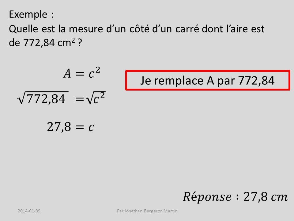 Exemple : Quelle est la mesure dun côté dun carré dont laire est de 772,84 cm 2 ? Je remplace A par 772,84 2014-01-09Par Jonathan Bergeron Martin