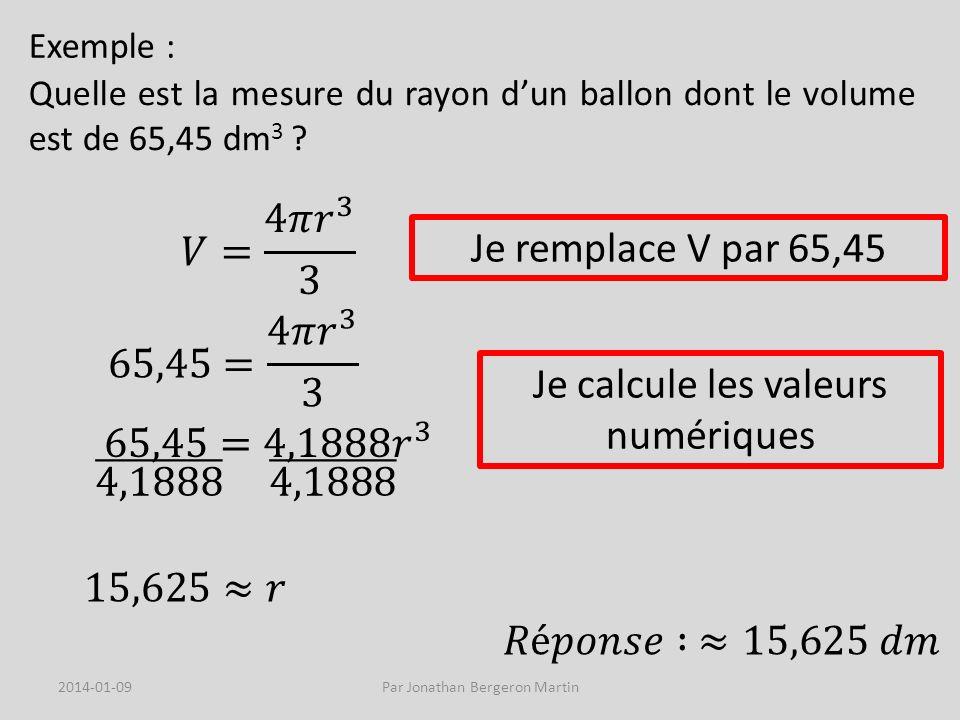 Exemple : Quelle est la mesure du rayon dun ballon dont le volume est de 65,45 dm 3 ? Je remplace V par 65,45 Je calcule les valeurs numériques 2014-0