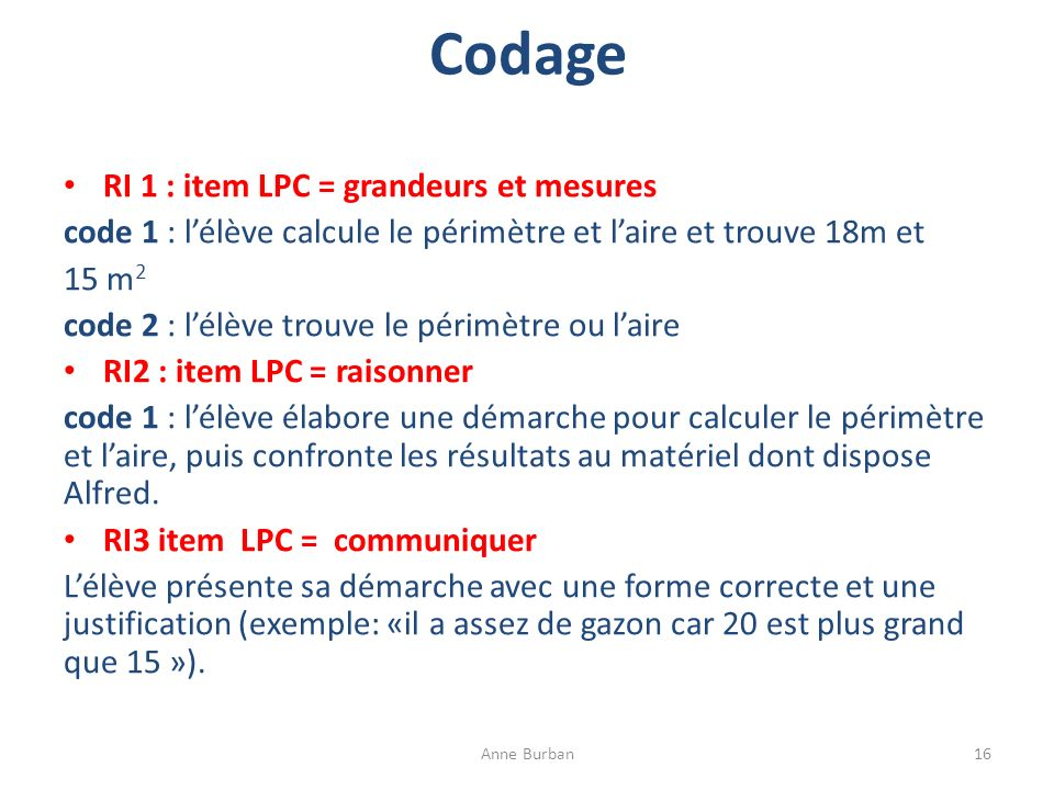 Codage RI 1 : item LPC = grandeurs et mesures code 1 : lélève calcule le périmètre et laire et trouve 18m et 15 m 2 code 2 : lélève trouve le périmètr