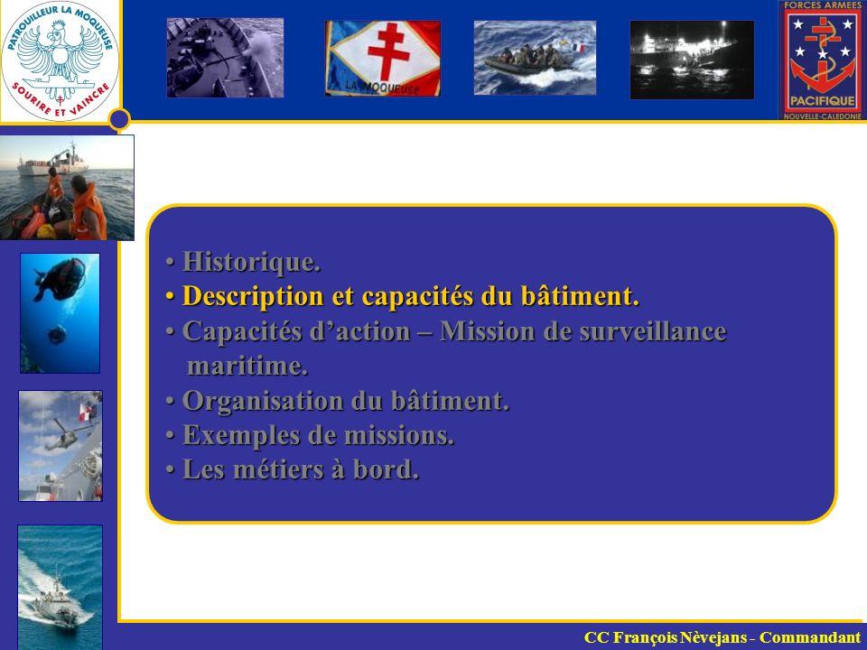 Fiche capacitaire 54 mètres de long pour 8 mètres de large Bateau rapide (20 Nd), mais portée radar limitée (15 Nq) Autonomie gazole : 7-8 jours sans ravitailler / 3000 Nq à 13 Nd eau douce : illimité (sauf mouillage) vivres : 20 jours pour 44 personnes Armement : canon de 40 MM / canon de 20 MM / 2 ANF1 Drôme : 1 embarcation 75 Chx / 1 embarcation 40 Chx CC François Nèvejans - Commandant