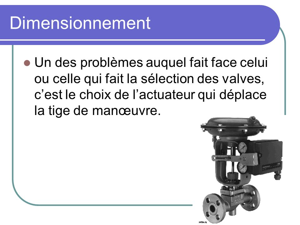 Dimensionnement Un des problèmes auquel fait face celui ou celle qui fait la sélection des valves, cest le choix de lactuateur qui déplace la tige de