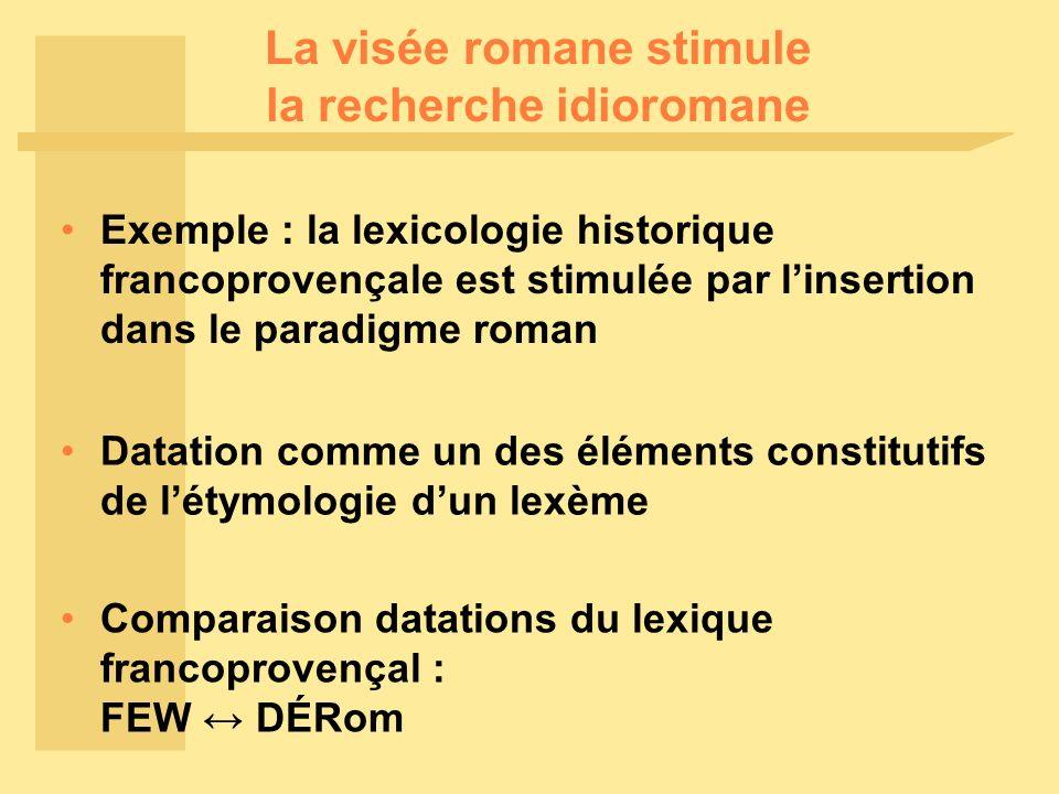 La visée romane stimule la recherche idioromane Exemple : la lexicologie historique francoprovençale est stimulée par linsertion dans le paradigme rom