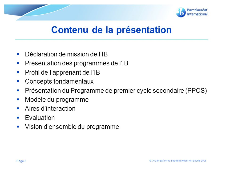 © Organisation du Baccalauréat International 2008 Contenu de la présentation Déclaration de mission de lIB Présentation des programmes de lIB Profil de lapprenant de lIB Concepts fondamentaux Présentation du Programme de premier cycle secondaire (PPCS) Modèle du programme Aires dinteraction Évaluation Vision densemble du programme Page 2