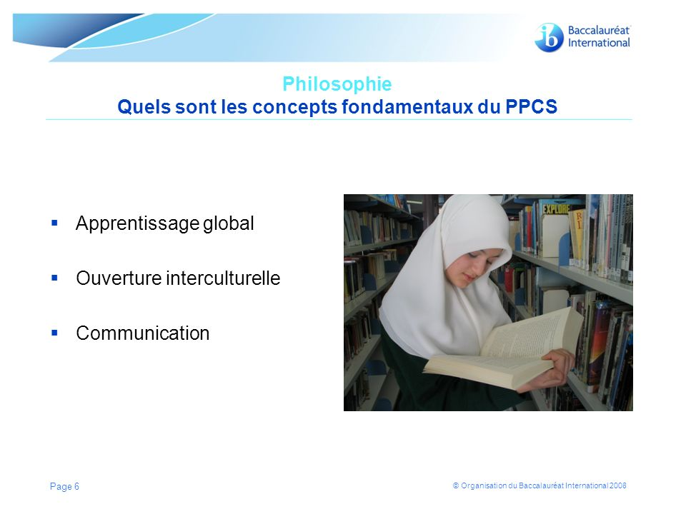 © Organisation du Baccalauréat International 2008 Philosophie Quels sont les concepts fondamentaux du PPCS Apprentissage global Ouverture interculturelle Communication Page 6