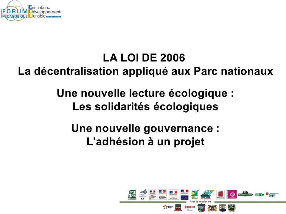 LA LOI DE 2006 La décentralisation appliqué aux Parc nationaux Une nouvelle lecture écologique : Les solidarités écologiques Une nouvelle gouvernance : L adhésion à un projet