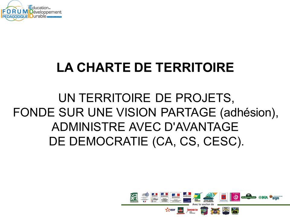 LA CHARTE DE TERRITOIRE UN TERRITOIRE DE PROJETS, FONDE SUR UNE VISION PARTAGE (adhésion), ADMINISTRE AVEC D AVANTAGE DE DEMOCRATIE (CA, CS, CESC).