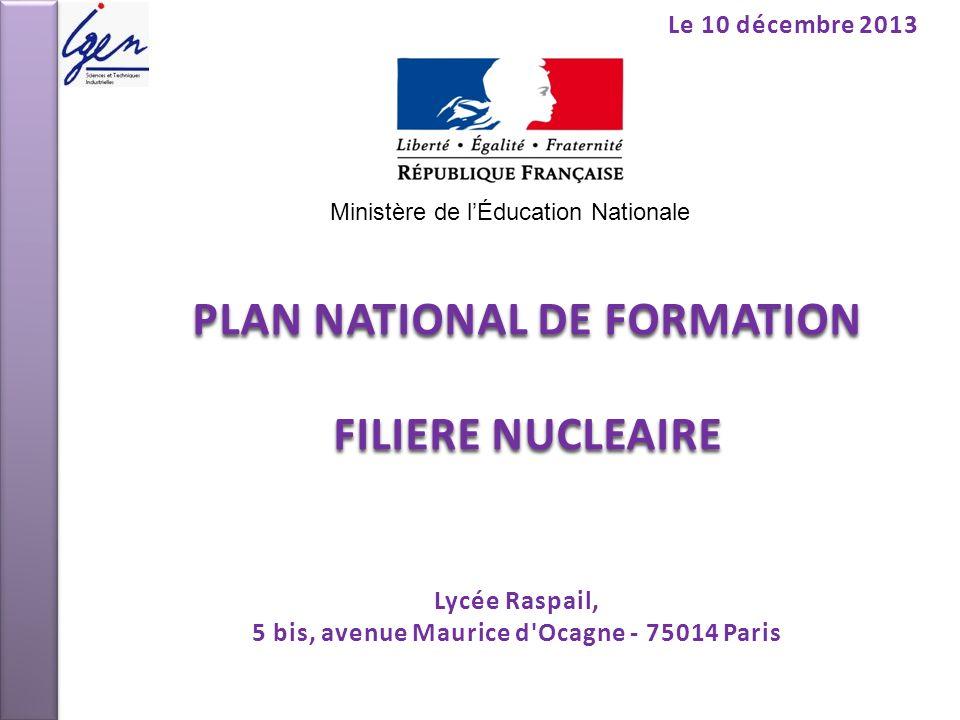 PLAN NATIONAL DE FORMATION FILIERE NUCLEAIRE Le 10 décembre 2013 Lycée Raspail, 5 bis, avenue Maurice d'Ocagne - 75014 Paris Ministère de lÉducation N