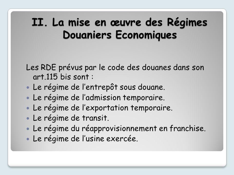 II. La mise en œuvre des Régimes Douaniers Economiques Les RDE prévus par le code des douanes dans son art.115 bis sont : Le régime de lentrepôt sous