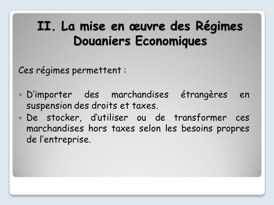 II. La mise en œuvre des Régimes Douaniers Economiques Ces régimes permettent : Dimporter des marchandises étrangères en suspension des droits et taxe