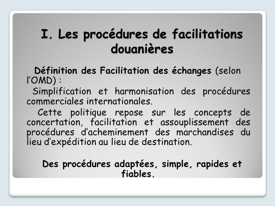 I. Les procédures de facilitations douanières Définition des Facilitation des échanges (selon lOMD) : Simplification et harmonisation des procédures c