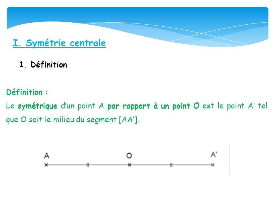 I. Symétrie centrale 1. Définition Définition : Le symétrique dun point A par rapport à un point O est le point A tel que O soit le milieu du segment