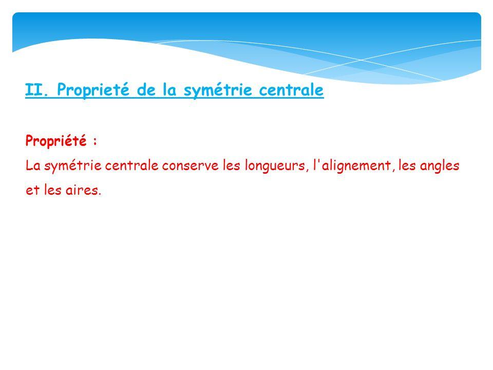 II. Proprieté de la symétrie centrale Propriété : La symétrie centrale conserve les longueurs, l'alignement, les angles et les aires.