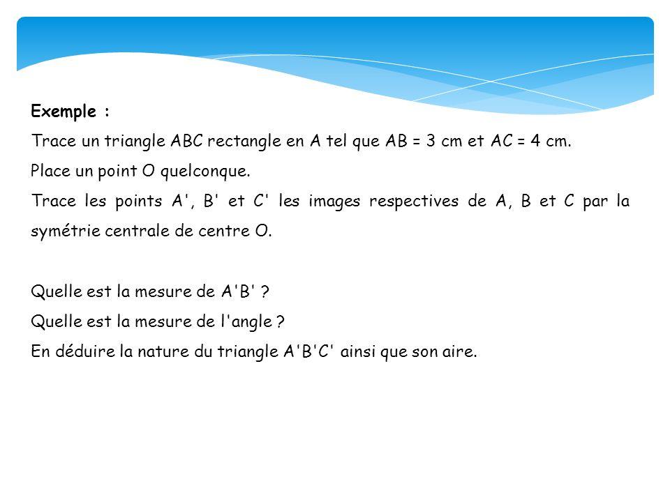 Exemple : Trace un triangle ABC rectangle en A tel que AB = 3 cm et AC = 4 cm. Place un point O quelconque. Trace les points A', B' et C' les images r