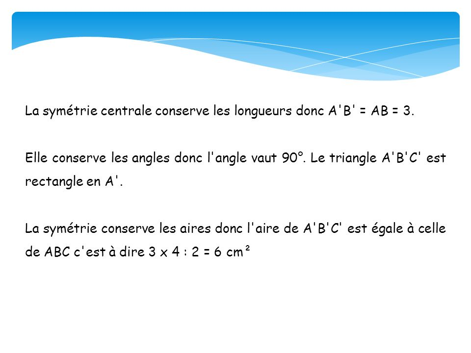 La symétrie centrale conserve les longueurs donc A'B' = AB = 3. Elle conserve les angles donc l'angle vaut 90°. Le triangle A'B'C' est rectangle en A'