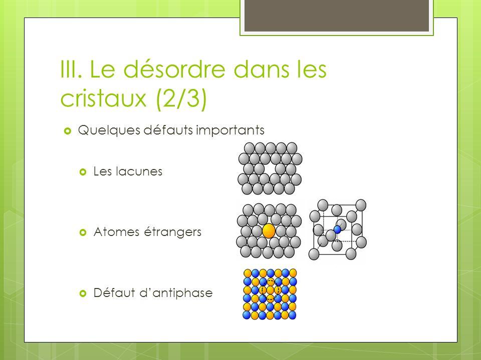 III. Le désordre dans les cristaux (2/3) Quelques défauts importants Les lacunes Atomes étrangers Défaut dantiphase