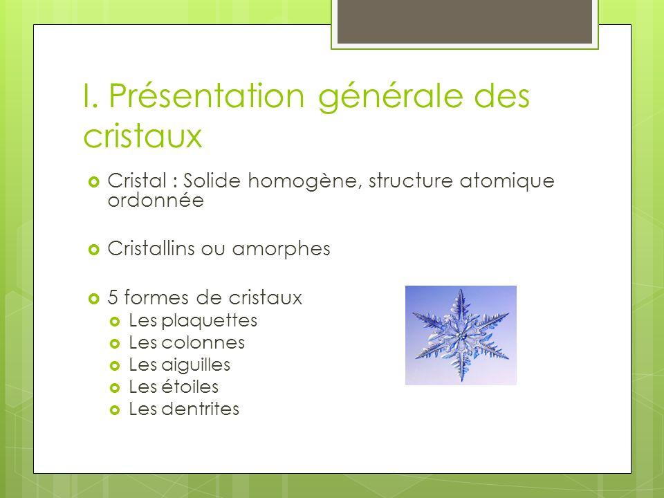 I. Présentation générale des cristaux Cristal : Solide homogène, structure atomique ordonnée Cristallins ou amorphes 5 formes de cristaux Les plaquett