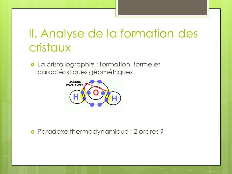 II. Analyse de la formation des cristaux La cristallographie : formation, forme et caractéristiques géométriques Paradoxe thermodynamique : 2 ordres ?
