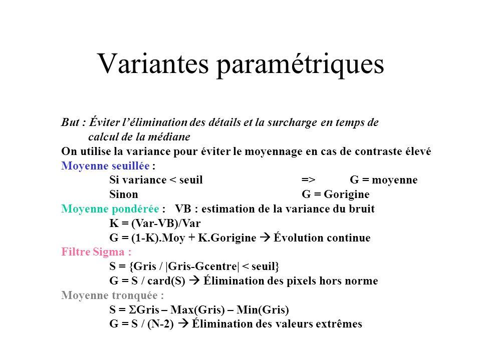 But : Éviter lélimination des détails et la surcharge en temps de calcul de la médiane On utilise la variance pour éviter le moyennage en cas de contraste élevé Moyenne seuillée : Si variance G = moyenne Sinon G = Gorigine Moyenne pondérée : VB : estimation de la variance du bruit K = (Var-VB)/Var G = (1-K).Moy + K.Gorigine Évolution continue Filtre Sigma : S = {Gris / |Gris-Gcentre| < seuil} G = S / card(S) Élimination des pixels hors norme Moyenne tronquée : S = Gris – Max(Gris) – Min(Gris) G = S / (N-2) Élimination des valeurs extrêmes Variantes paramétriques