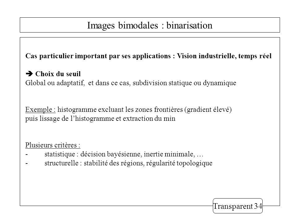 Images bimodales : binarisation Transparent 34 Cas particulier important par ses applications : Vision industrielle, temps réel Choix du seuil Global ou adaptatif, et dans ce cas, subdivision statique ou dynamique Exemple : histogramme excluant les zones frontières (gradient élevé) puis lissage de lhistogramme et extraction du min Plusieurs critères : - statistique : décision bayésienne, inertie minimale, … - structurelle : stabilité des régions, régularité topologique
