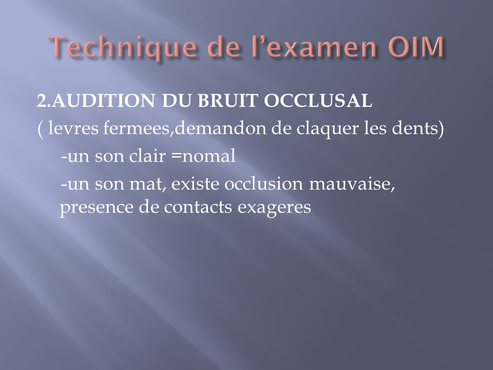 2.AUDITION DU BRUIT OCCLUSAL ( levres fermees,demandon de claquer les dents) -un son clair =nomal -un son mat, existe occlusion mauvaise, presence de